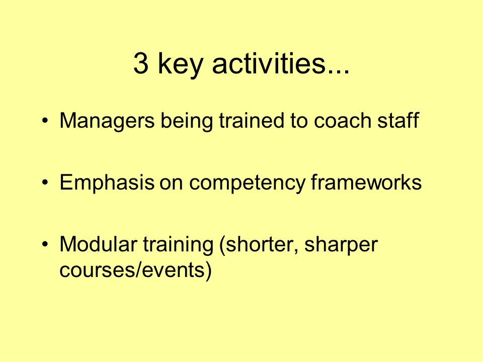 3 key activities... Managers being trained to coach staff Emphasis on competency frameworks Modular training (shorter, sharper courses/events)