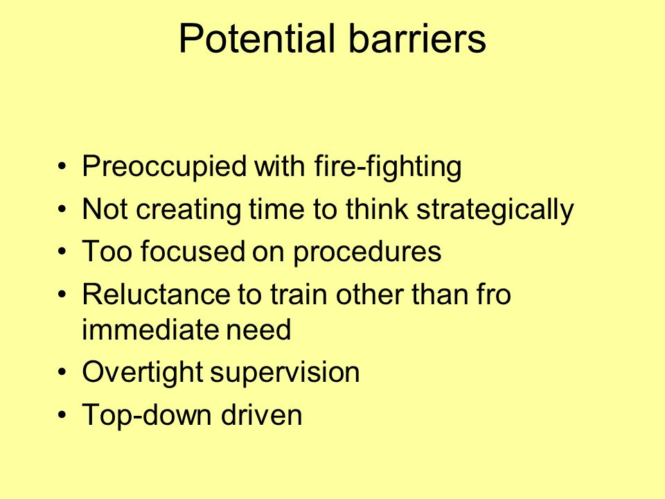 Potential barriers Preoccupied with fire-fighting Not creating time to think strategically Too focused on procedures Reluctance to train other than fro immediate need Overtight supervision Top-down driven