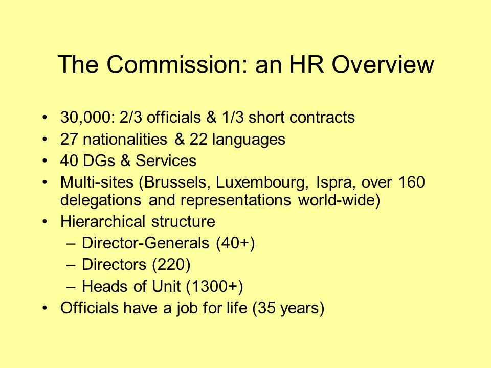 The Commission: an HR Overview 30,000: 2/3 officials & 1/3 short contracts 27 nationalities & 22 languages 40 DGs & Services Multi-sites (Brussels, Luxembourg, Ispra, over 160 delegations and representations world-wide) Hierarchical structure –Director-Generals (40+) –Directors (220) –Heads of Unit (1300+) Officials have a job for life (35 years)