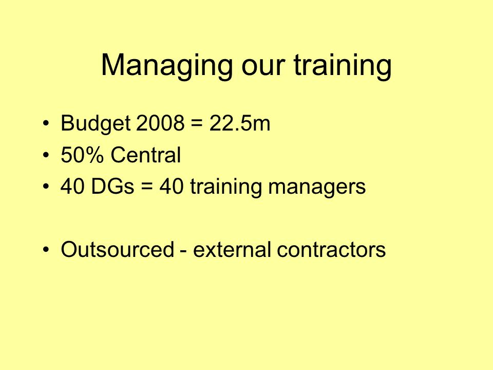 Managing our training Budget 2008 = 22.5m 50% Central 40 DGs = 40 training managers Outsourced - external contractors
