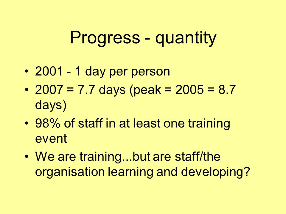 Progress - quantity 2001 - 1 day per person 2007 = 7.7 days (peak = 2005 = 8.7 days) 98% of staff in at least one training event We are training...but are staff/the organisation learning and developing