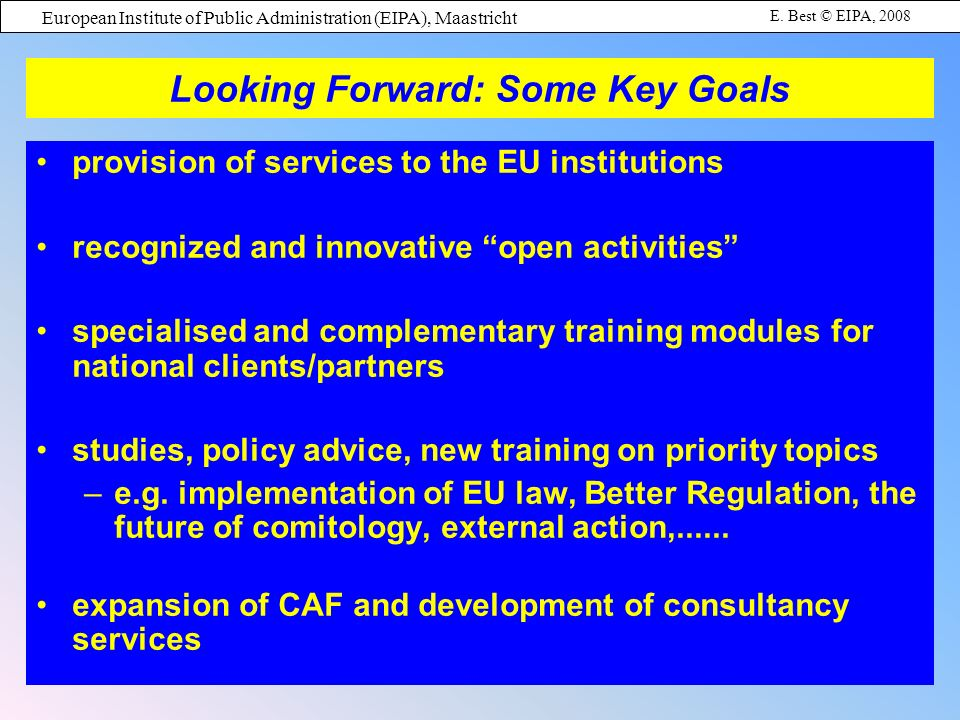European Institute of Public Administration (EIPA), Maastricht E. Best © EIPA, 2008 Looking Forward: Some Key Goals provision of services to the EU in