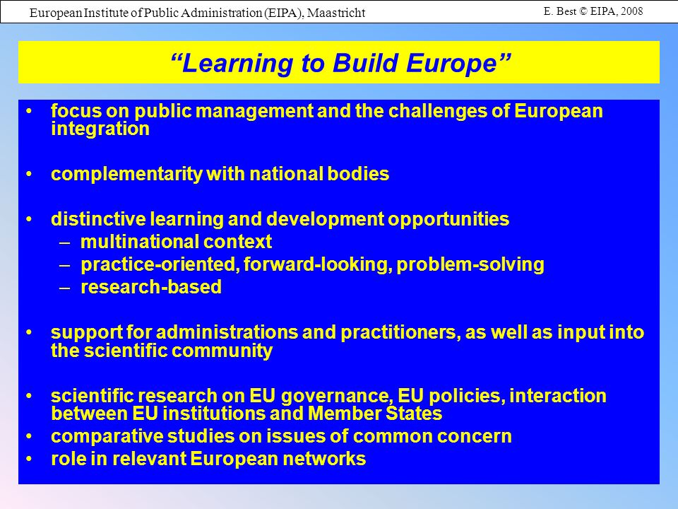 European Institute of Public Administration (EIPA), Maastricht E. Best © EIPA, 2008 Learning to Build Europe focus on public management and the challe