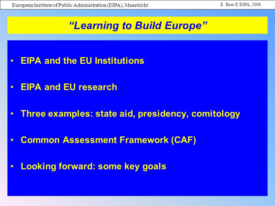 European Institute of Public Administration (EIPA), Maastricht E. Best © EIPA, 2008 EIPA and the EU Institutions EIPA and EU research Three examples: