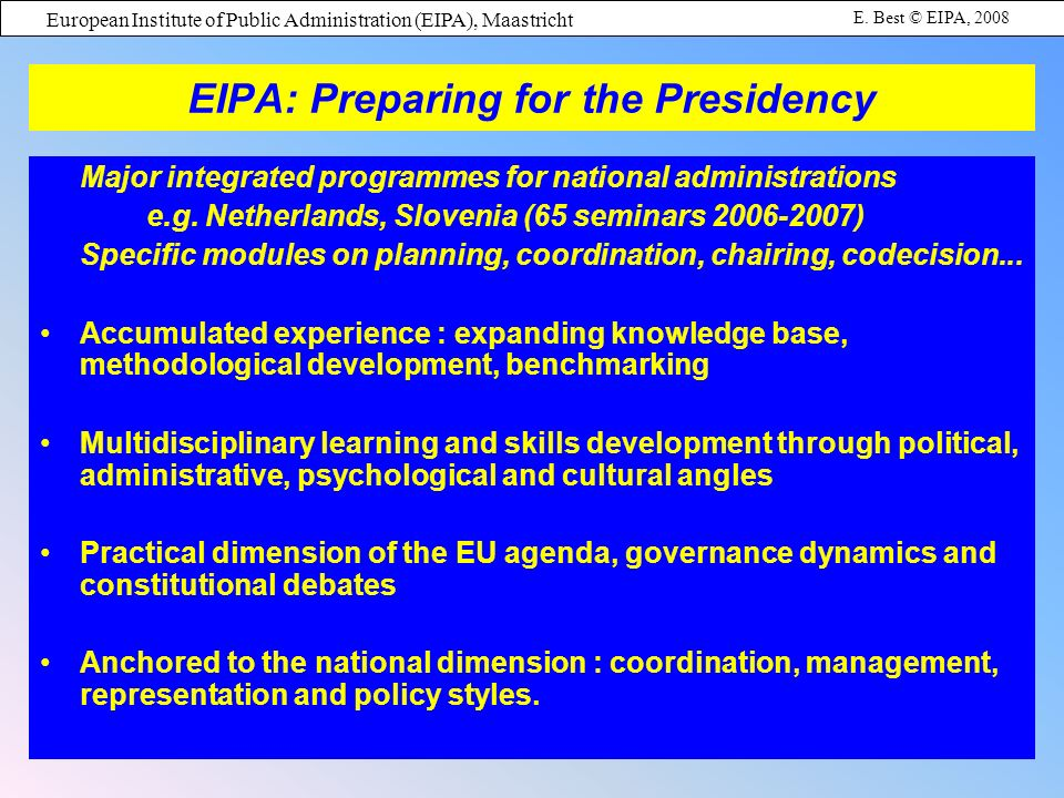European Institute of Public Administration (EIPA), Maastricht E. Best © EIPA, 2008 EIPA: Preparing for the Presidency Major integrated programmes for