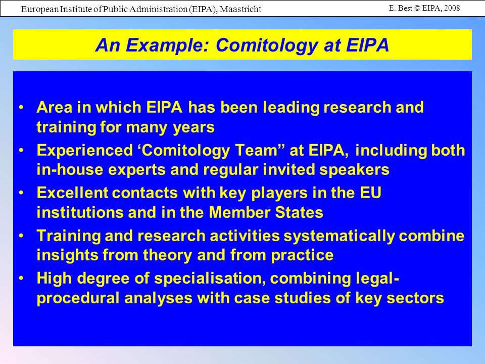 European Institute of Public Administration (EIPA), Maastricht E. Best © EIPA, 2008 An Example: Comitology at EIPA Area in which EIPA has been leading