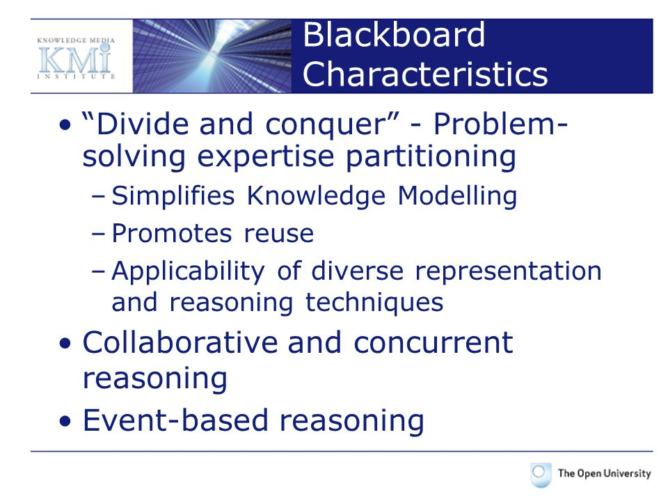 Blackboard Characteristics Divide and conquer - Problem- solving expertise partitioning –Simplifies Knowledge Modelling –Promotes reuse –Applicability of diverse representation and reasoning techniques Collaborative and concurrent reasoning Event-based reasoning