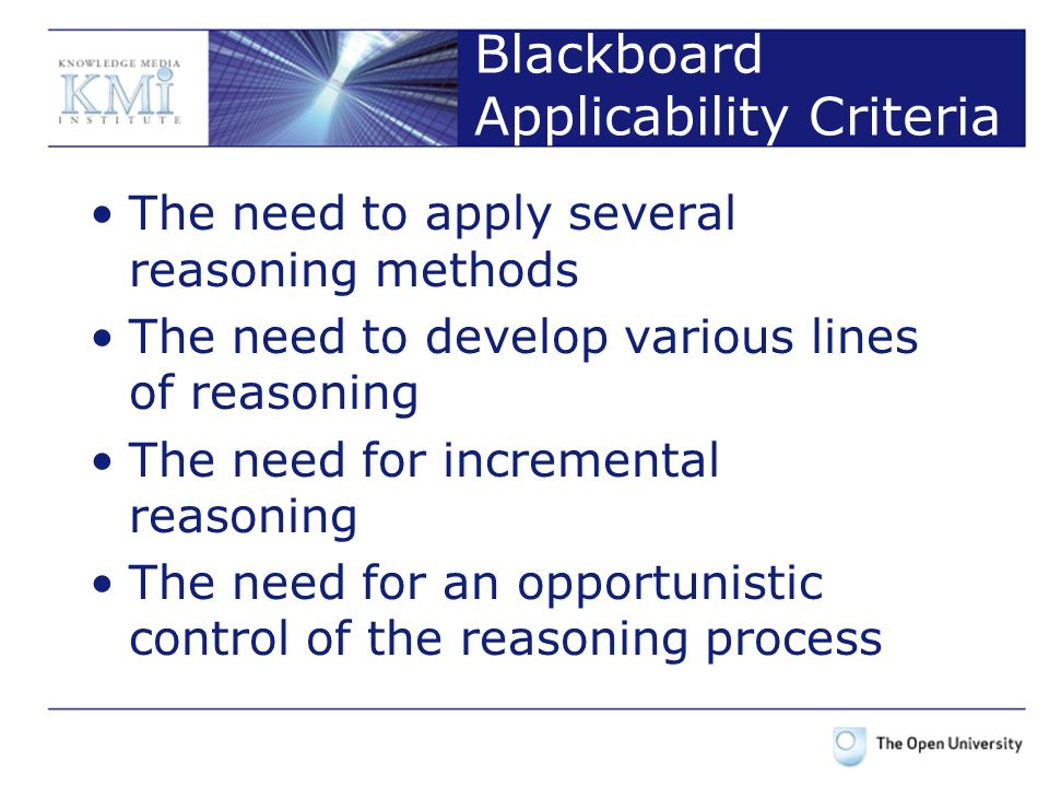 Blackboard Applicability Criteria The need to apply several reasoning methods The need to develop various lines of reasoning The need for incremental reasoning The need for an opportunistic control of the reasoning process