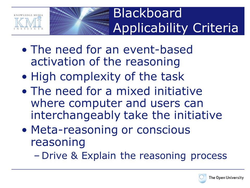 Blackboard Applicability Criteria The need for an event-based activation of the reasoning High complexity of the task The need for a mixed initiative where computer and users can interchangeably take the initiative Meta-reasoning or conscious reasoning –Drive & Explain the reasoning process