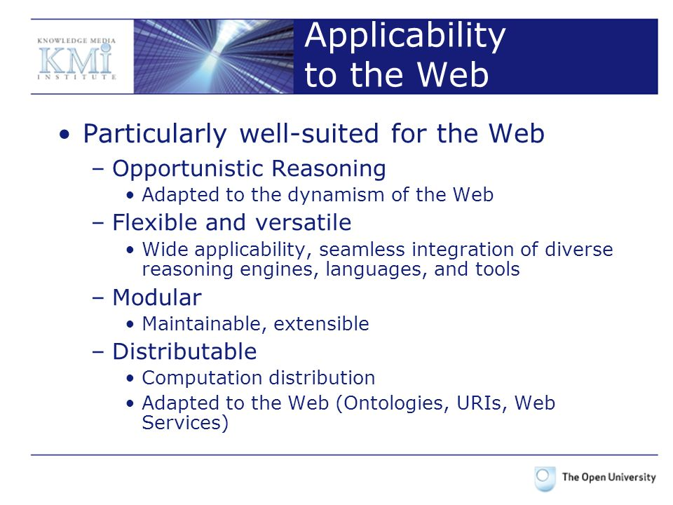 Applicability to the Web Particularly well-suited for the Web –Opportunistic Reasoning Adapted to the dynamism of the Web –Flexible and versatile Wide applicability, seamless integration of diverse reasoning engines, languages, and tools –Modular Maintainable, extensible –Distributable Computation distribution Adapted to the Web (Ontologies, URIs, Web Services)