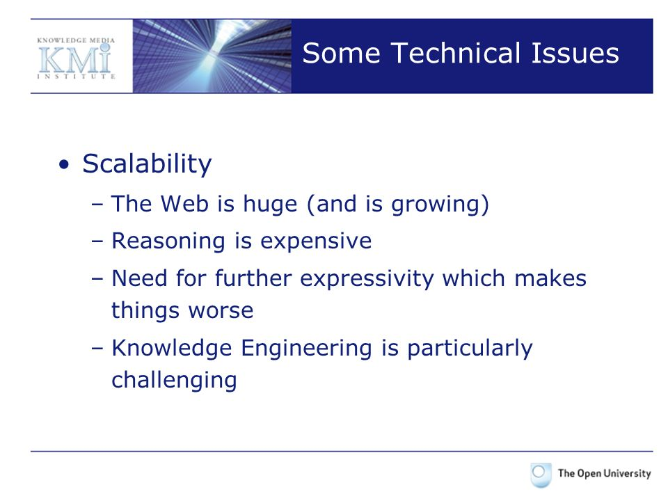 Some Technical Issues Scalability –The Web is huge (and is growing) –Reasoning is expensive –Need for further expressivity which makes things worse –Knowledge Engineering is particularly challenging