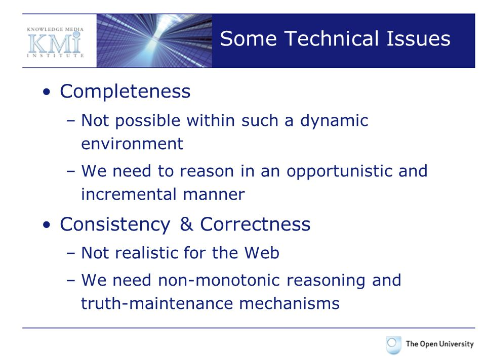 Some Technical Issues The Web is essentially dynamic –The previous problems just get worse Worst of all, a Semantic Web application should deal with all these issues, plus the typical Engineering challenges!