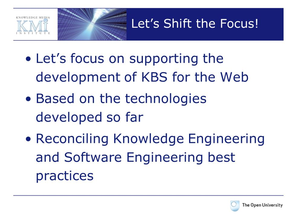 Lets Shift the Focus! Lets focus on supporting the development of KBS for the Web Based on the technologies developed so far Reconciling Knowledge Eng