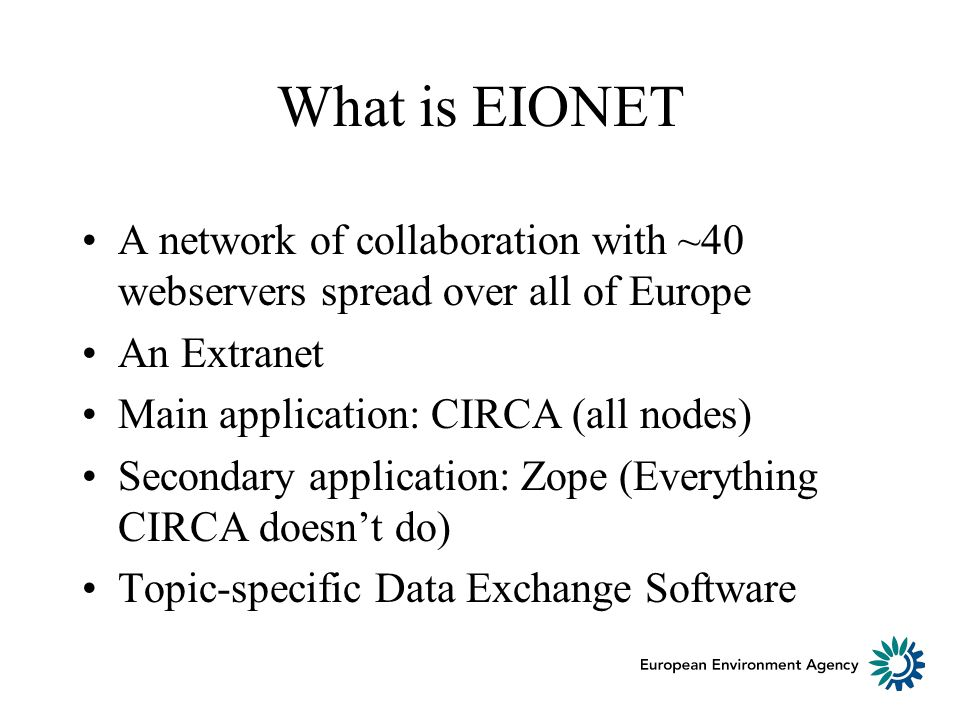 What is EIONET A network of collaboration with ~40 webservers spread over all of Europe An Extranet Main application: CIRCA (all nodes) Secondary appl