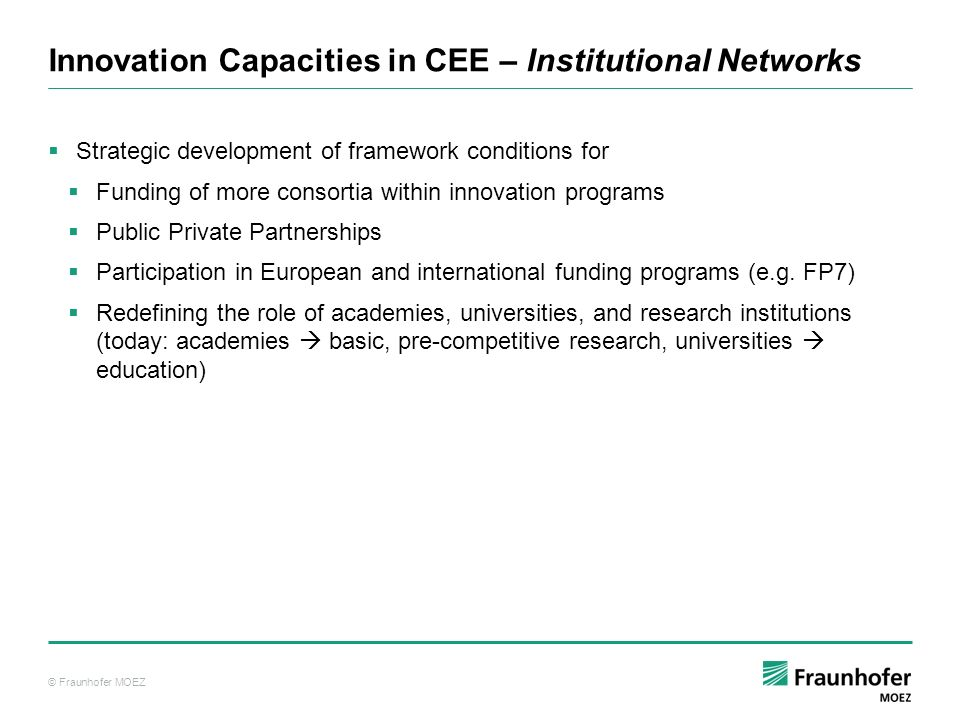 © Fraunhofer MOEZ Innovation Capacities in CEE – Institutional Networks Strategic development of framework conditions for Funding of more consortia within innovation programs Public Private Partnerships Participation in European and international funding programs (e.g.