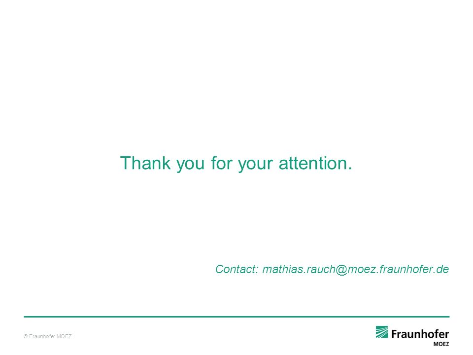 © Fraunhofer MOEZ Thank you for your attention. Contact: mathias.rauch@moez.fraunhofer.de