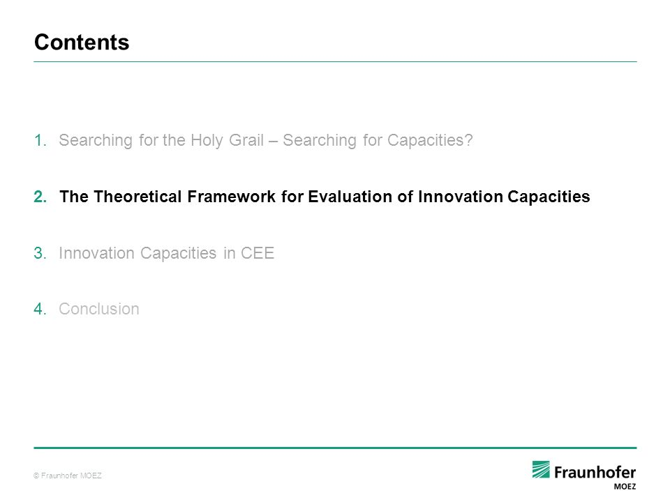 © Fraunhofer MOEZ The Theoretical Framework for Evaluation of Innovation Capacities …interaction of innovators and environment Microeconomic Framework Model (Porter, 1990) …knowledge and skills within an economy Endogenous Growth Theory (Romer, 1990; Jones, 2001) …interaction of institutions within a system National Innovation System (Freeman, 1982; Lundvall, 1992; Nelson, 1993) National Innovation Capacities depend on…