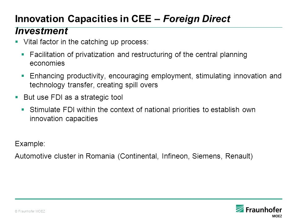 © Fraunhofer MOEZ Innovation Capacities in CEE – Foreign Direct Investment Vital factor in the catching up process: Facilitation of privatization and restructuring of the central planning economies Enhancing productivity, encouraging employment, stimulating innovation and technology transfer, creating spill overs But use FDI as a strategic tool Stimulate FDI within the context of national priorities to establish own innovation capacities Example: Automotive cluster in Romania (Continental, Infineon, Siemens, Renault)
