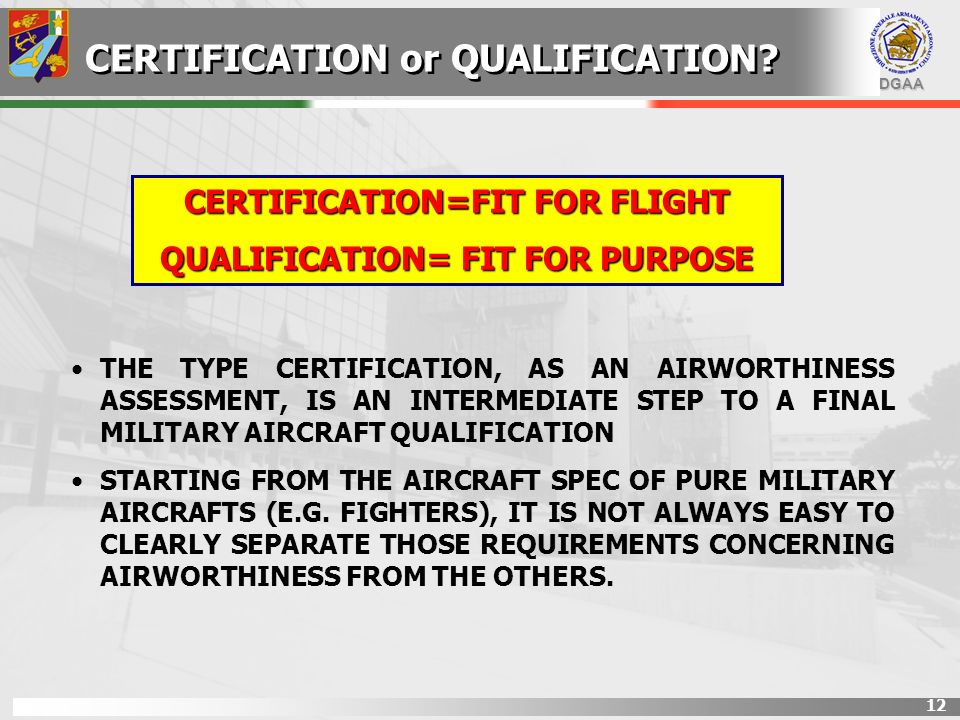 DGAA 12 CERTIFICATION=FIT FOR FLIGHT QUALIFICATION= FIT FOR PURPOSE CERTIFICATION or QUALIFICATION? THE TYPE CERTIFICATION, AS AN AIRWORTHINESS ASSESS
