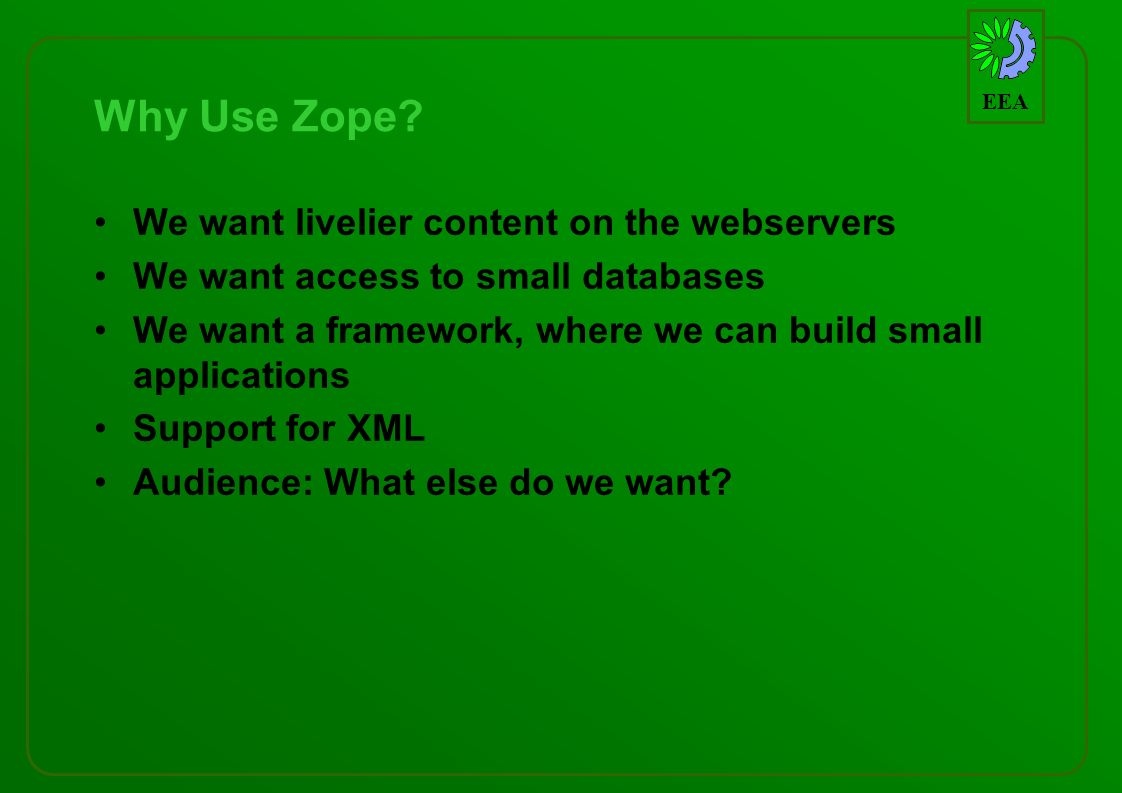 EEA Why Use Zope? We want livelier content on the webservers We want access to small databases We want a framework, where we can build small applicati