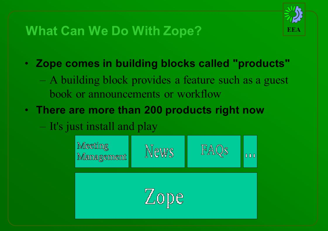 EEA What Can We Do With Zope? Zope comes in building blocks called