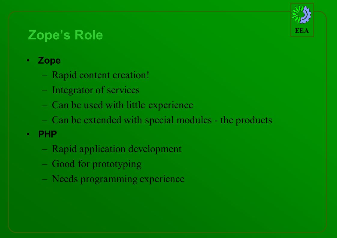 EEA Zopes Role Zope –Rapid content creation! –Integrator of services –Can be used with little experience –Can be extended with special modules - the p