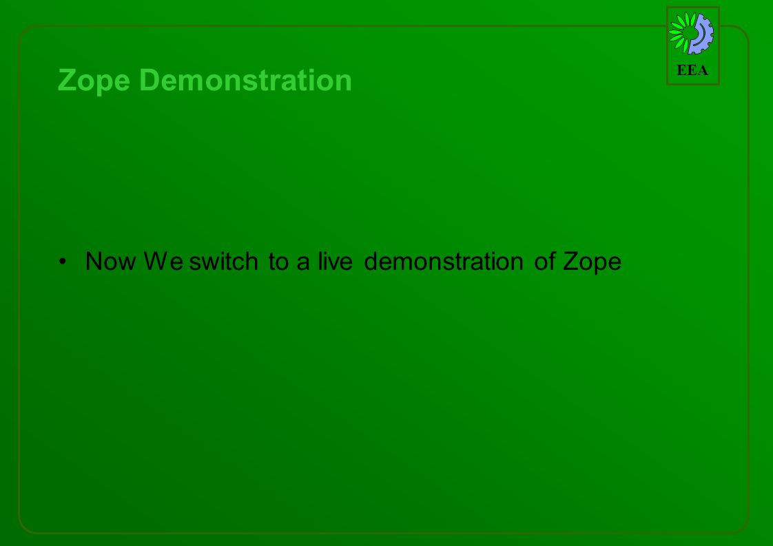 EEA Zope Demonstration Now We switch to a live demonstration of Zope