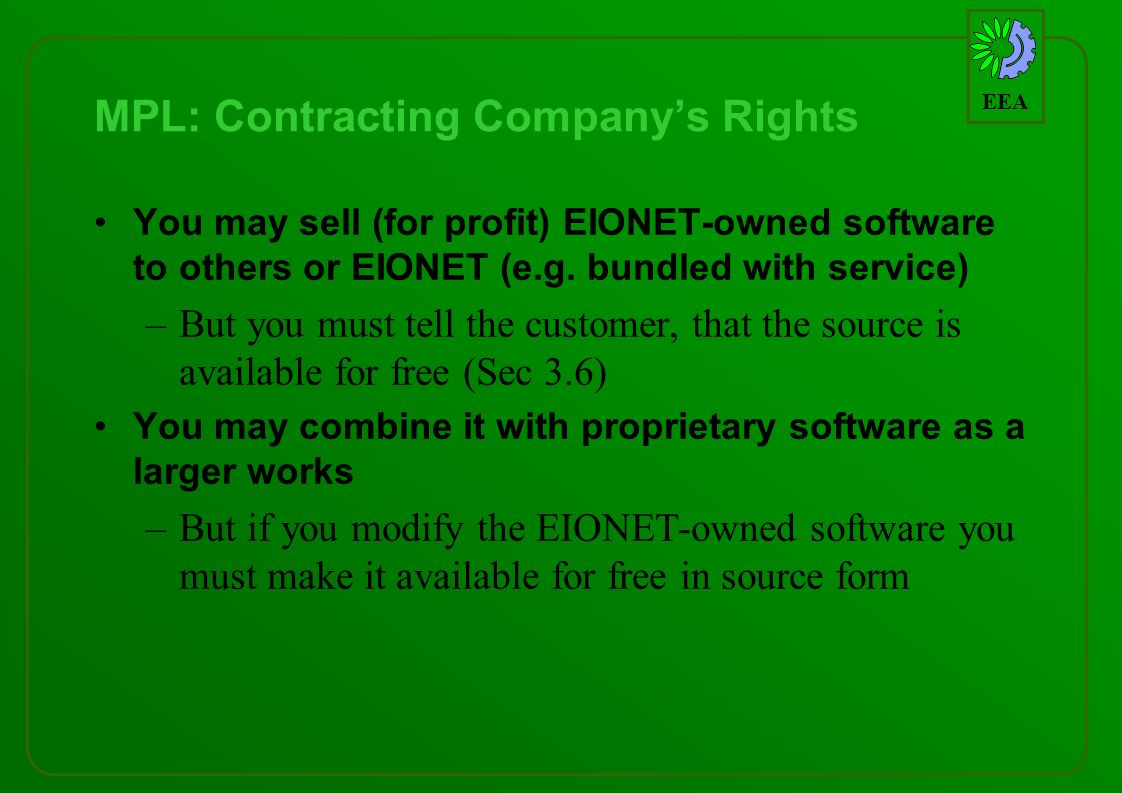 EEA MPL: Contracting Companys Rights You may sell (for profit) EIONET-owned software to others or EIONET (e.g. bundled with service) –But you must tel