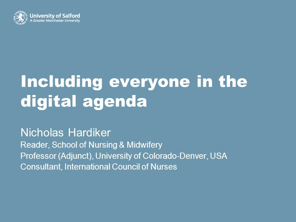 Including everyone in the digital agenda Nicholas Hardiker Reader, School of Nursing & Midwifery Professor (Adjunct), University of Colorado-Denver, U