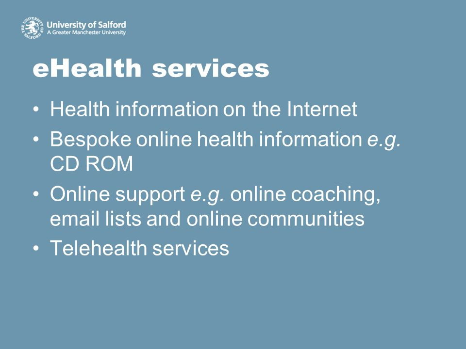 eHealth services Health information on the Internet Bespoke online health information e.g. CD ROM Online support e.g. online coaching, email lists and
