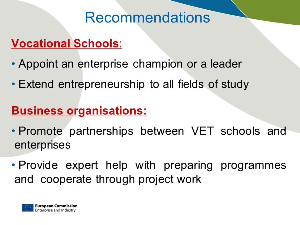 Recommendations Vocational Schools: Appoint an enterprise champion or a leader Extend entrepreneurship to all fields of study Business organisations:
