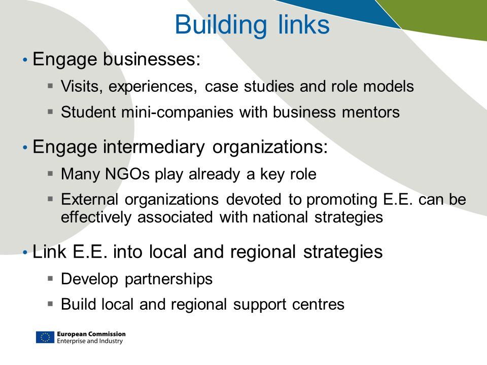Building links Engage businesses: Visits, experiences, case studies and role models Student mini-companies with business mentors Engage intermediary o