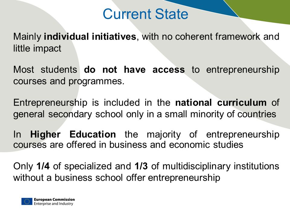 Current State Mainly individual initiatives, with no coherent framework and little impact Most students do not have access to entrepreneurship courses