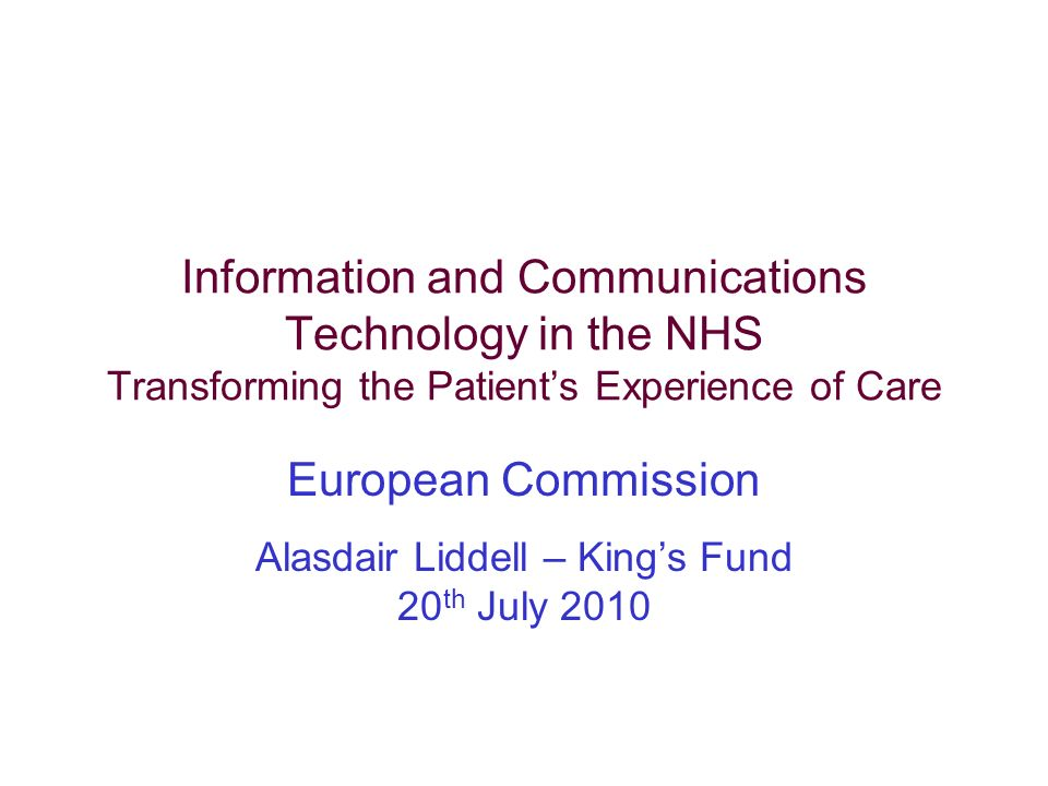 Information and Communications Technology in the NHS Transforming the Patients Experience of Care European Commission Alasdair Liddell – Kings Fund 20 th July 2010