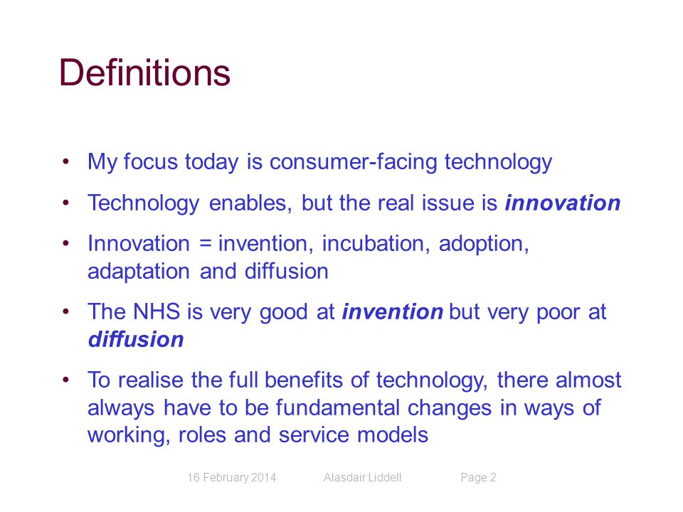Definitions 16 February 2014Alasdair LiddellPage 2 My focus today is consumer-facing technology Technology enables, but the real issue is innovation Innovation = invention, incubation, adoption, adaptation and diffusion The NHS is very good at invention but very poor at diffusion To realise the full benefits of technology, there almost always have to be fundamental changes in ways of working, roles and service models