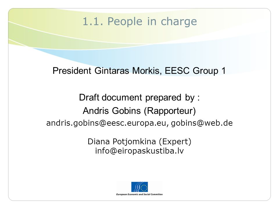 1.1. People in charge President Gintaras Morkis, EESC Group 1 Draft document prepared by : Andris Gobins (Rapporteur) andris.gobins@eesc.europa.eu, go
