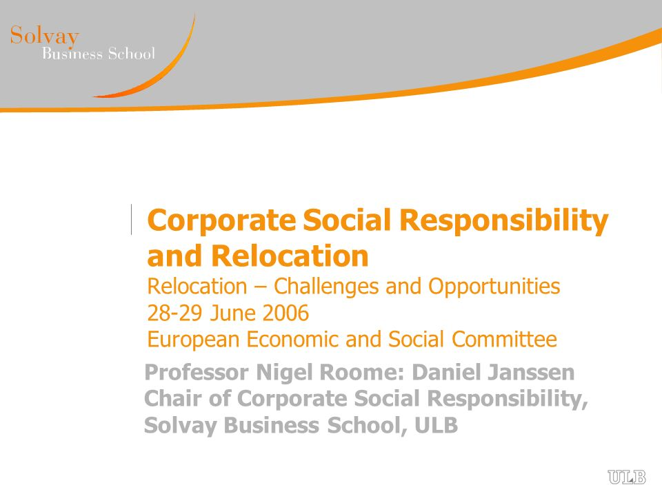 Corporate Social Responsibility and Relocation Relocation – Challenges and Opportunities 28-29 June 2006 European Economic and Social Committee Professor Nigel Roome: Daniel Janssen Chair of Corporate Social Responsibility, Solvay Business School, ULB