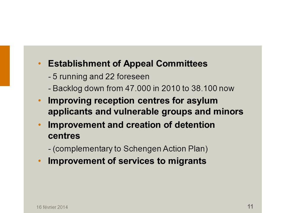 Establishment of Appeal Committees -5 running and 22 foreseen -Backlog down from 47.000 in 2010 to 38.100 now Improving reception centres for asylum applicants and vulnerable groups and minors Improvement and creation of detention centres -(complementary to Schengen Action Plan) Improvement of services to migrants 16 février 2014 11