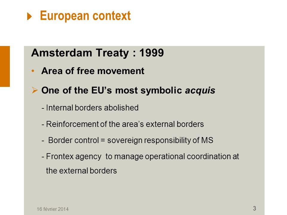 European context Amsterdam Treaty : 1999 Area of free movement One of the EUs most symbolic acquis -Internal borders abolished -Reinforcement of the areas external borders - Border control = sovereign responsibility of MS -Frontex agency to manage operational coordination at the external borders 16 février 2014 3