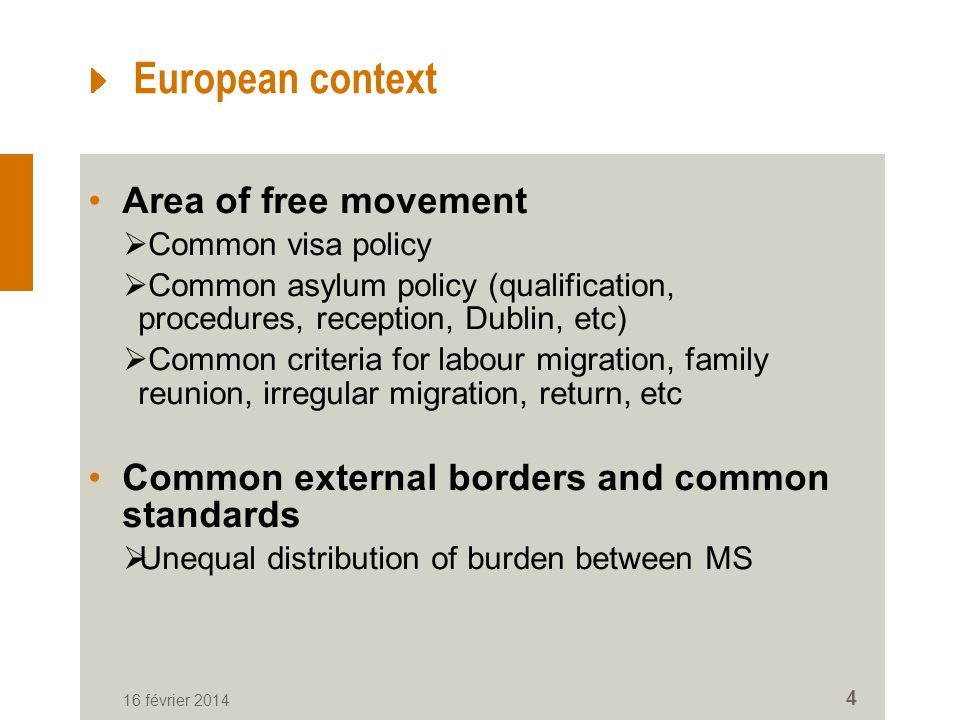 European context Area of free movement Common visa policy Common asylum policy (qualification, procedures, reception, Dublin, etc) Common criteria for labour migration, family reunion, irregular migration, return, etc Common external borders and common standards Unequal distribution of burden between MS 16 février 2014 4