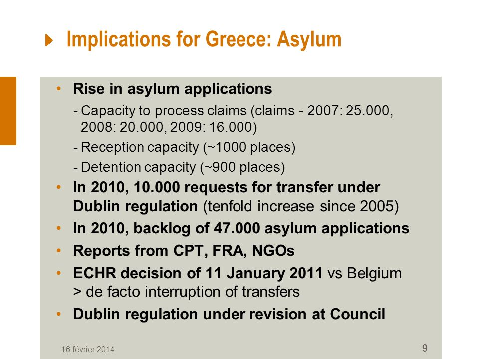 Implications for Greece: Asylum Rise in asylum applications -Capacity to process claims (claims - 2007: 25.000, 2008: 20.000, 2009: 16.000) -Reception capacity (~1000 places) -Detention capacity (~900 places) In 2010, 10.000 requests for transfer under Dublin regulation (tenfold increase since 2005) In 2010, backlog of 47.000 asylum applications Reports from CPT, FRA, NGOs ECHR decision of 11 January 2011 vs Belgium > de facto interruption of transfers Dublin regulation under revision at Council 16 février 2014 9