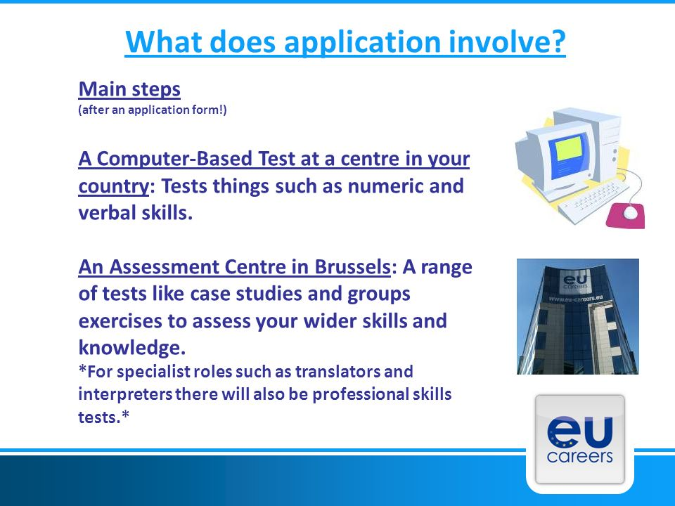 What does application involve? Main steps (after an application form!) A Computer-Based Test at a centre in your country: Tests things such as numeric