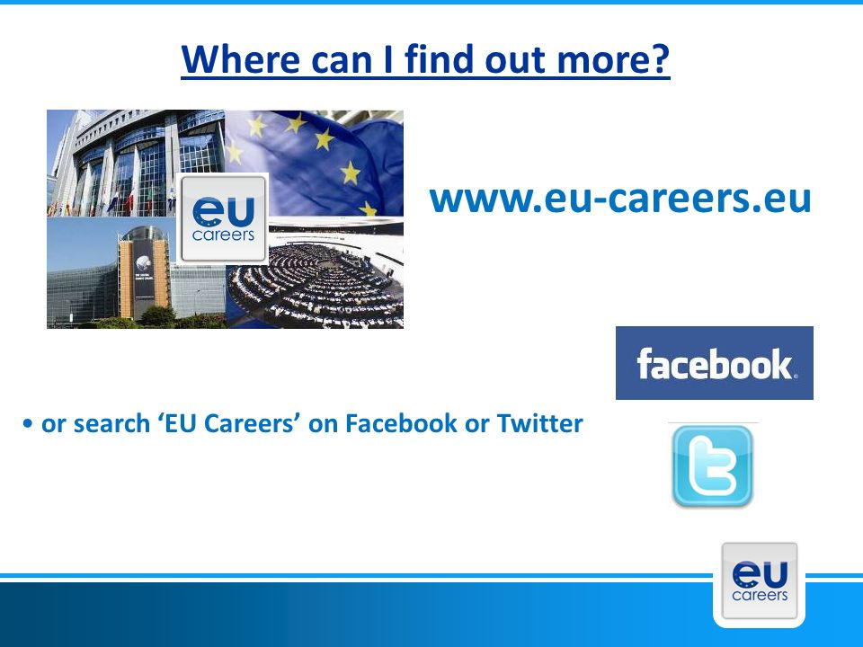 www.eu-careers.eu Where can I find out more? or search EU Careers on Facebook or Twitter
