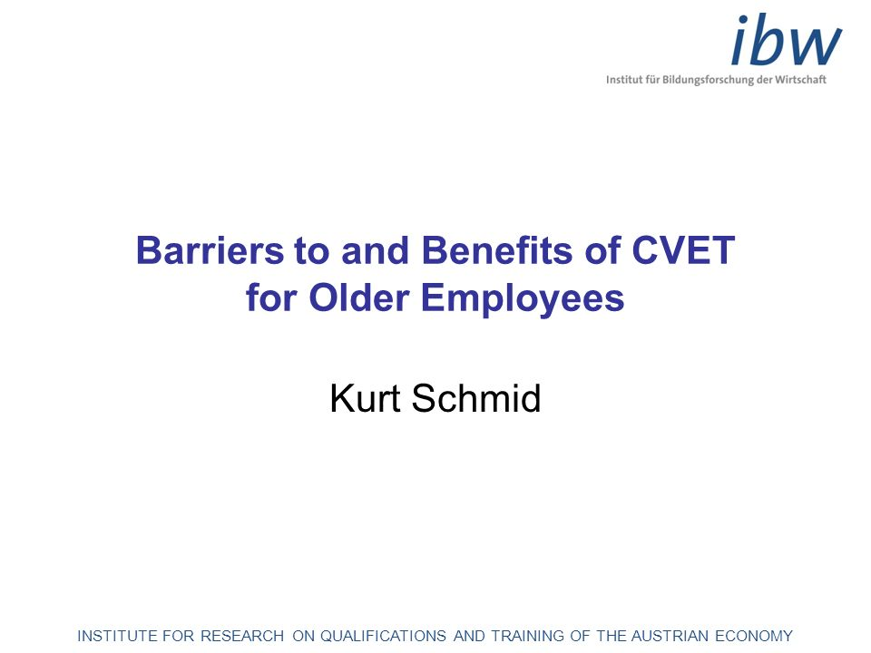 INSTITUTE FOR RESEARCH ON QUALIFICATIONS AND TRAINING OF THE AUSTRIAN ECONOMY Barriers to and Benefits of CVET for Older Employees Kurt Schmid