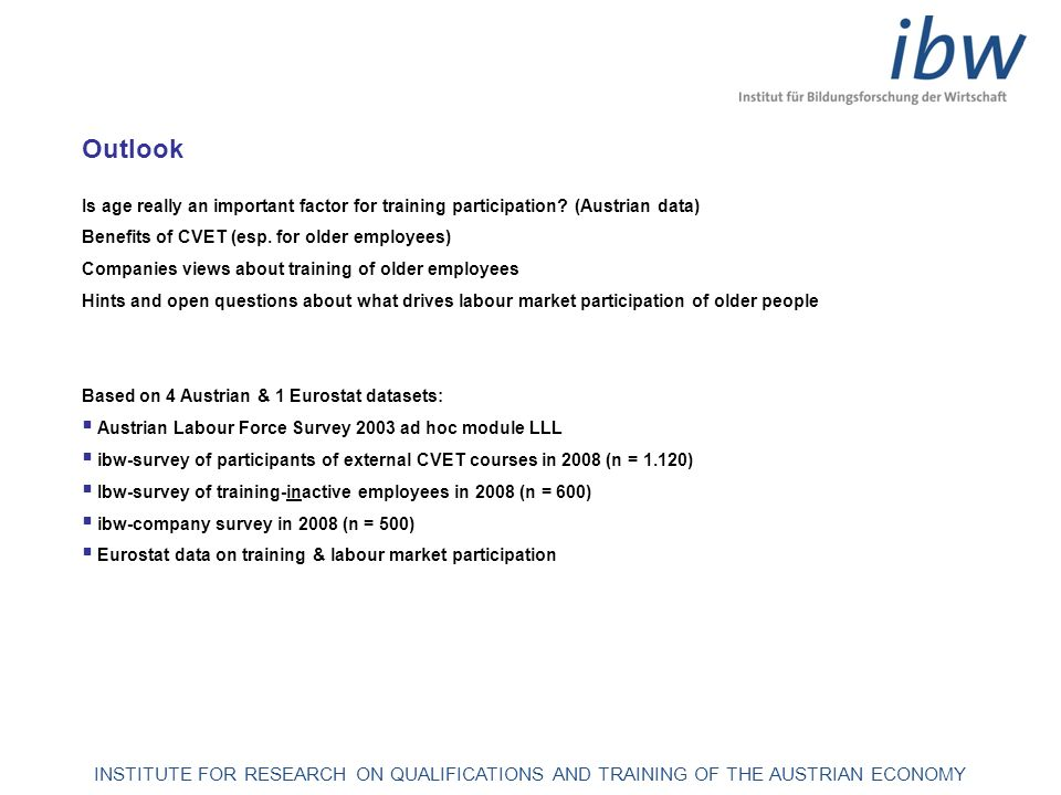 INSTITUTE FOR RESEARCH ON QUALIFICATIONS AND TRAINING OF THE AUSTRIAN ECONOMY Age-specific shares of employees in Austria: Interest, participation and degree of realisation in further training Source: Austrian Labour Force Survey 2003 ad-hoc module LLL; ibw-calculations