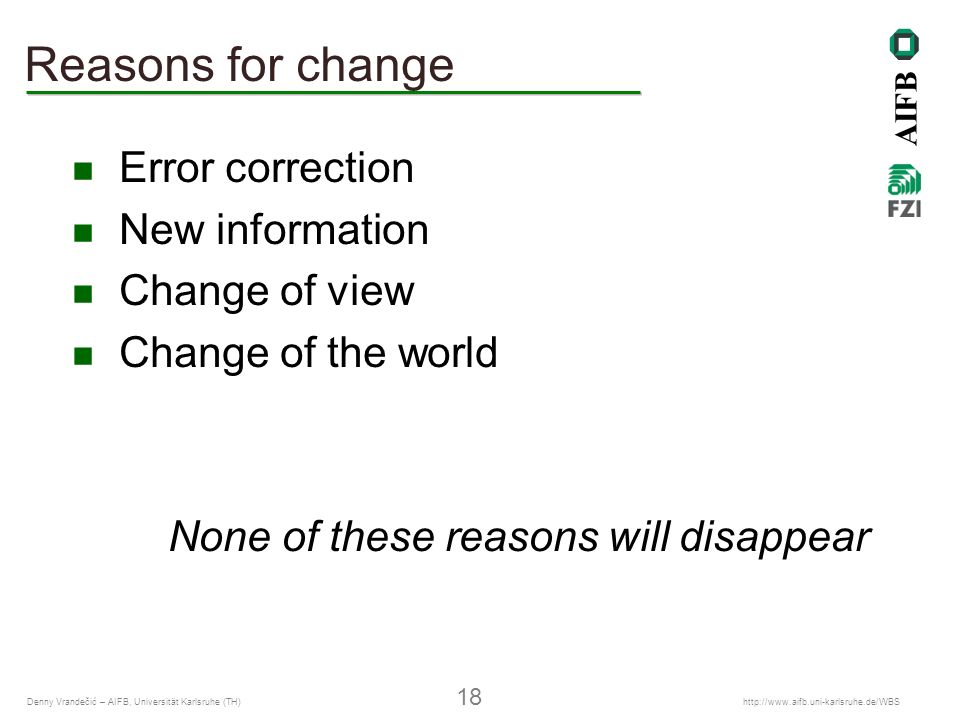 AIFB Denny Vrandečić – AIFB, Universität Karlsruhe (TH) 18 http://www.aifb.uni-karlsruhe.de/WBS Reasons for change Error correction New information Change of view Change of the world None of these reasons will disappear