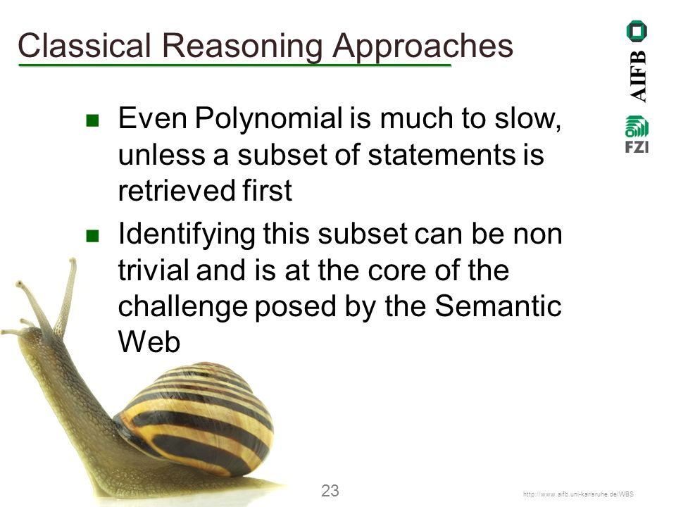 AIFB Denny Vrandečić – AIFB, Universität Karlsruhe (TH) 23   Classical Reasoning Approaches Even Polynomial is much to slow, unless a subset of statements is retrieved first Identifying this subset can be non trivial and is at the core of the challenge posed by the Semantic Web