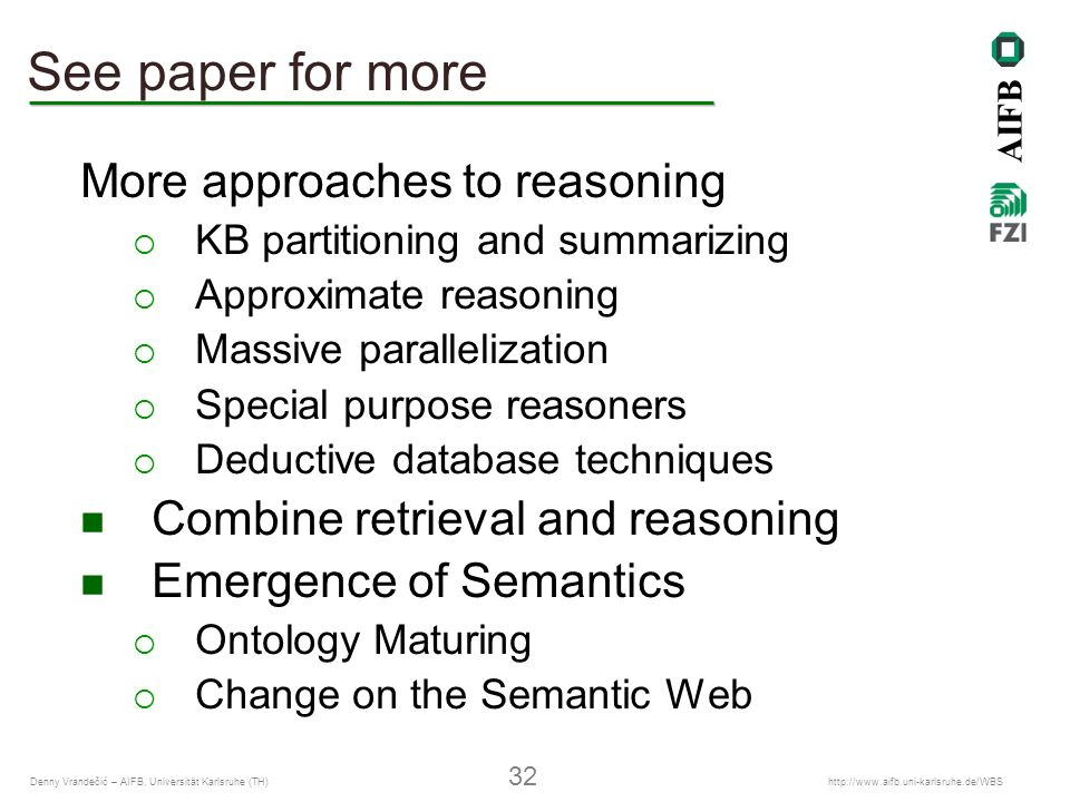 AIFB Denny Vrandečić – AIFB, Universität Karlsruhe (TH) 32   See paper for more More approaches to reasoning KB partitioning and summarizing Approximate reasoning Massive parallelization Special purpose reasoners Deductive database techniques Combine retrieval and reasoning Emergence of Semantics Ontology Maturing Change on the Semantic Web