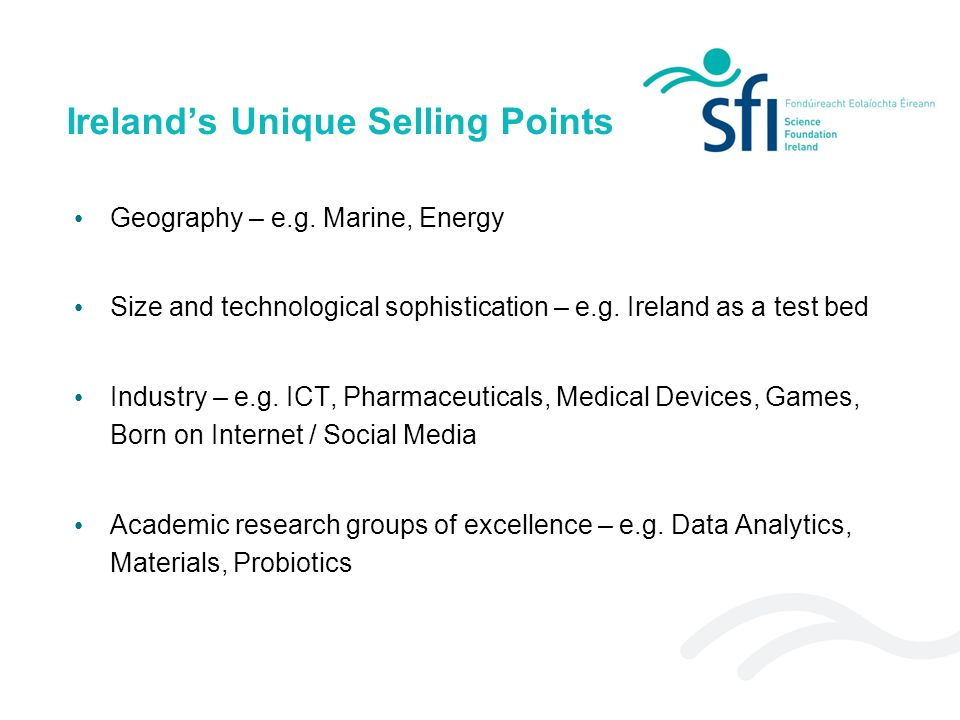 Irelands Unique Selling Points Geography – e.g. Marine, Energy Size and technological sophistication – e.g. Ireland as a test bed Industry – e.g. ICT,