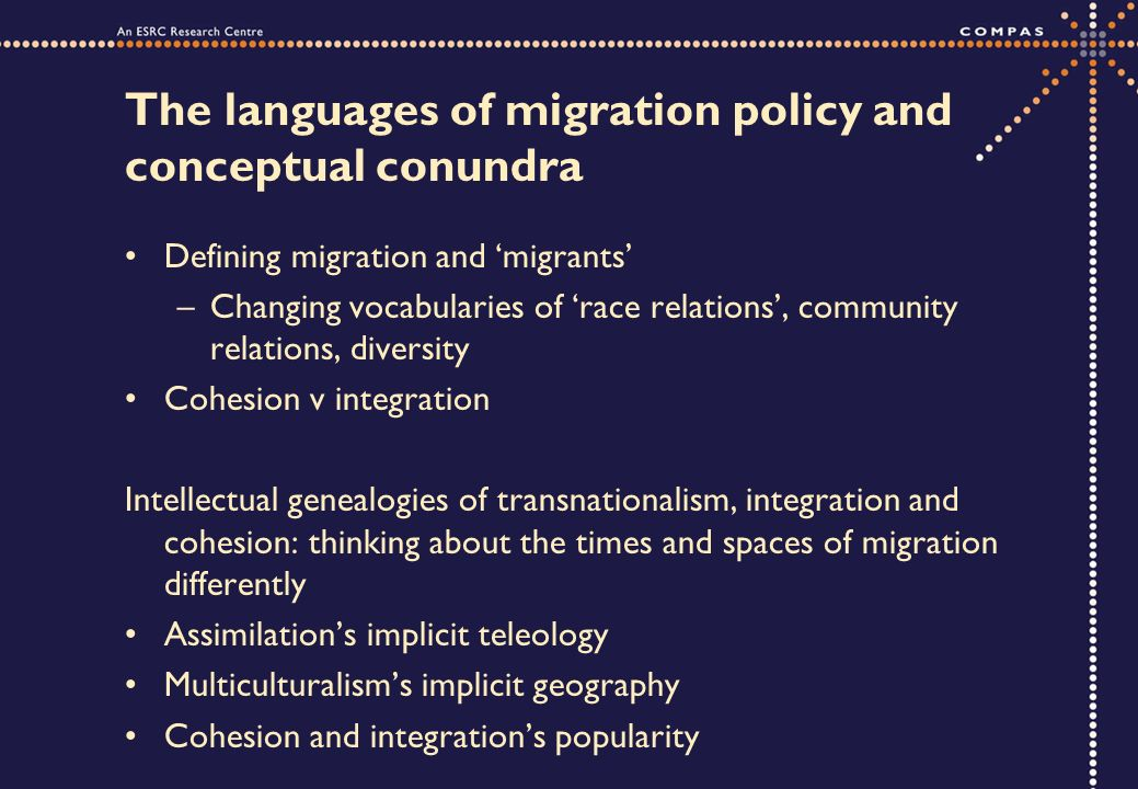 The languages of migration policy and conceptual conundra Defining migration and migrants –Changing vocabularies of race relations, community relations, diversity Cohesion v integration Intellectual genealogies of transnationalism, integration and cohesion: thinking about the times and spaces of migration differently Assimilations implicit teleology Multiculturalisms implicit geography Cohesion and integrations popularity